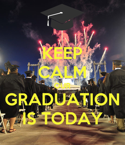 Poster: KEEP CALM OUR GRADUATION IS TODAY