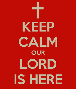 Poster: KEEP CALM OUR LORD IS HERE