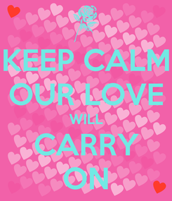 Poster: KEEP CALM OUR LOVE WILL CARRY ON