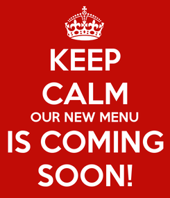 Poster: KEEP CALM OUR NEW MENU IS COMING SOON!
