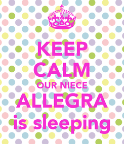 Poster: KEEP CALM OUR NIECE ALLEGRA is sleeping