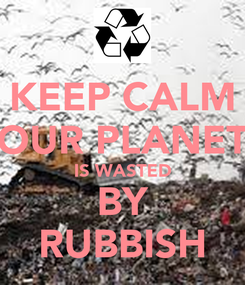 Poster: KEEP CALM  OUR PLANET  IS WASTED BY RUBBISH