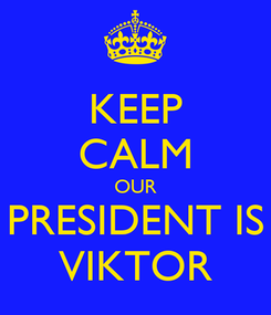 Poster: KEEP CALM OUR PRESIDENT IS VIKTOR