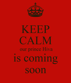 Poster: KEEP CALM  our prince Hiva is coming soon