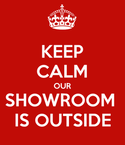 Poster: KEEP CALM OUR SHOWROOM  IS OUTSIDE