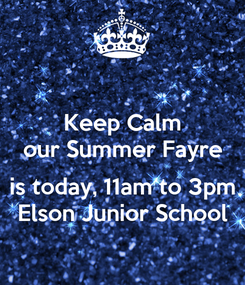 Poster: Keep Calm our Summer Fayre  is today, 11am to 3pm Elson Junior School