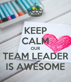 Poster: KEEP CALM OUR TEAM LEADER IS AWESOME