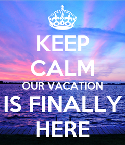 Poster: KEEP CALM OUR VACATION IS FINALLY HERE
