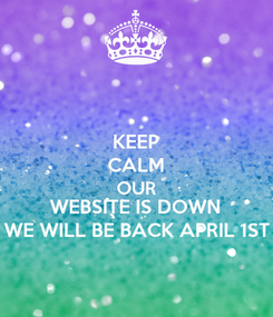Poster: KEEP CALM OUR WEBSITE IS DOWN WE WILL BE BACK APRIL 1ST