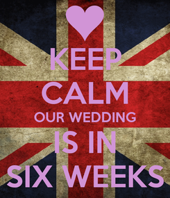 Poster: KEEP CALM OUR WEDDING IS IN SIX WEEKS