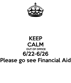 Poster: KEEP CALM  OUT OF OFFICE 6/22-6/26 Please go see Financial Aid