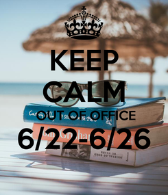 Poster: KEEP CALM  OUT OF OFFICE 6/22-6/26