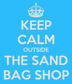 Poster: KEEP CALM OUTSIDE THE SAND BAG SHOP