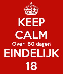 Poster: KEEP CALM Over  60 dagen EINDELIJK 18