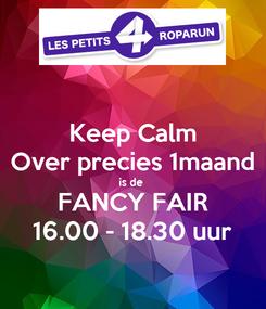 Poster: Keep Calm Over precies 1maand is de  FANCY FAIR 16.00 - 18.30 uur