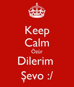 Poster: Keep Calm Özür Dilerim  Şevo :/