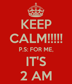 Poster: KEEP CALM!!!!! P.S: FOR ME, IT'S 2 AM