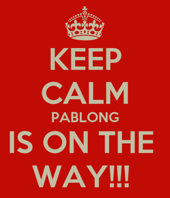 Poster: KEEP CALM PABLONG IS ON THE  WAY!!!