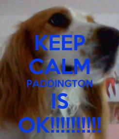 Poster: KEEP CALM PADDINGTON IS OK!!!!!!!!!!