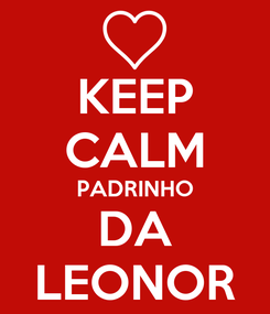 Poster: KEEP CALM PADRINHO DA LEONOR