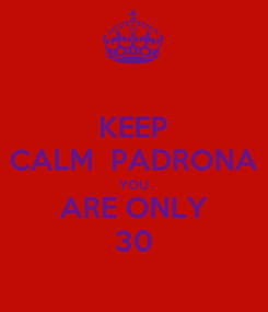 Poster: KEEP CALM  PADRONA YOU ARE ONLY 30