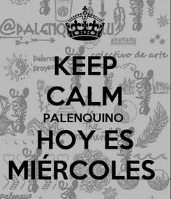 Poster: KEEP CALM PALENQUINO  HOY ES MIÉRCOLES