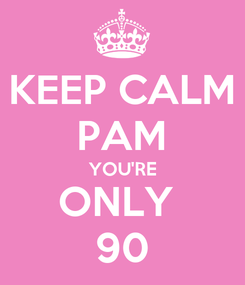 Poster: KEEP CALM PAM YOU'RE ONLY  90