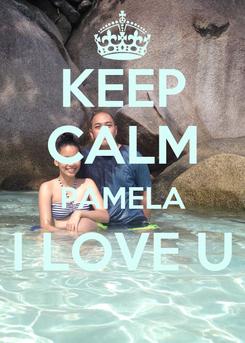 Poster: KEEP CALM PAMELA I LOVE U