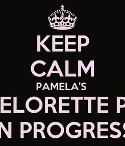 Poster: KEEP CALM PAMELA'S  BACHELORETTE PARTY IN PROGRESS
