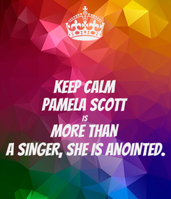 Poster: KEEP CALM PAMELA SCOTT IS MORE THAN A SINGER, SHE IS ANOINTED.