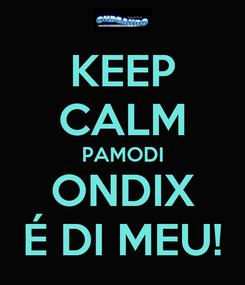 Poster: KEEP CALM PAMODI ONDIX É DI MEU!