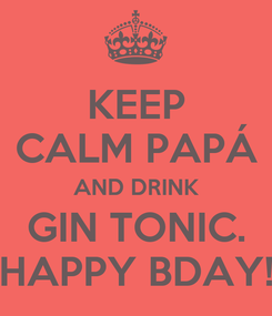 Poster: KEEP CALM PAPÁ AND DRINK GIN TONIC. HAPPY BDAY!