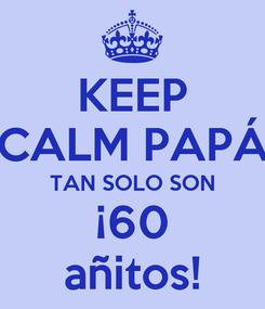 Poster: KEEP CALM PAPÁ TAN SOLO SON ¡60 añitos!