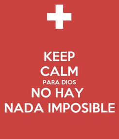 Poster: KEEP CALM PARA DIOS NO HAY  NADA IMPOSIBLE