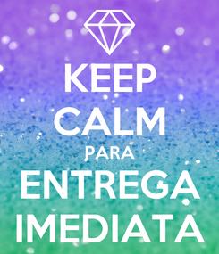 Poster: KEEP CALM PARA ENTREGA IMEDIATA