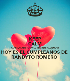 Poster: KEEP CALM PAREN,PAREN TODO LO Q ESTEN HACIENDO! HOY ES EL CUMPLEAÑOS DE  RANDYTO ROMERO