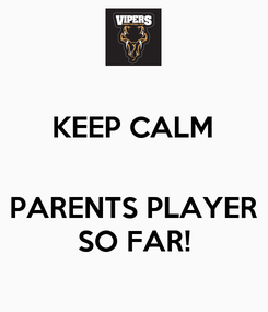 Poster: KEEP CALM   PARENTS PLAYER SO FAR!
