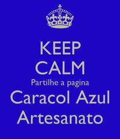 Poster: KEEP CALM Partilhe a pagina Caracol Azul Artesanato