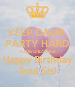 Poster: KEEP CALM  PARTY HARD SUZIE Q BARNES Happy Birthday Soul Sis!