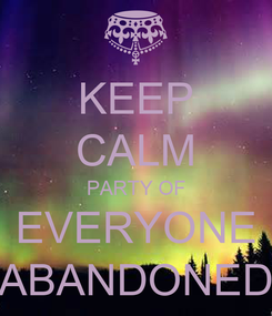 Poster: KEEP CALM PARTY OF EVERYONE ABANDONED