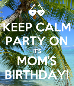 Poster: KEEP CALM PARTY ON IT'S MOM'S BIRTHDAY!