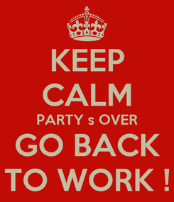 Poster: KEEP CALM PARTY s OVER GO BACK TO WORK !
