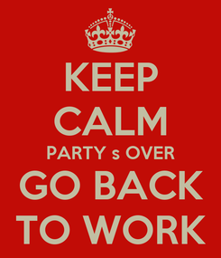 Poster: KEEP CALM PARTY s OVER GO BACK TO WORK