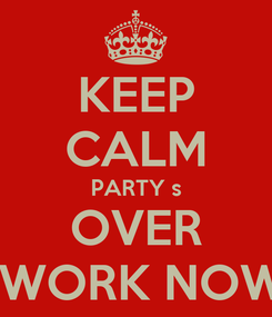 Poster: KEEP CALM PARTY s OVER  WORK NOW