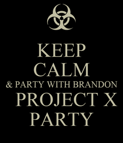 Poster: KEEP CALM & PARTY WITH BRANDON   PROJECT X PARTY
