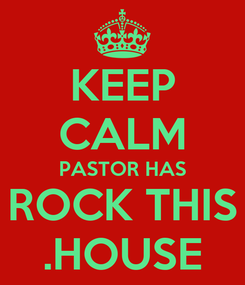 Poster: KEEP CALM PASTOR HAS ROCK THIS .HOUSE