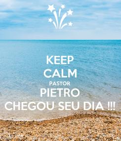 Poster: KEEP CALM PASTOR  PIETRO CHEGOU SEU DIA !!!