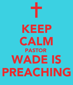 Poster: KEEP CALM PASTOR  WADE IS PREACHING