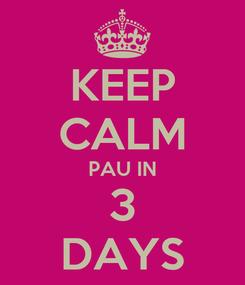 Poster: KEEP CALM PAU IN 3 DAYS