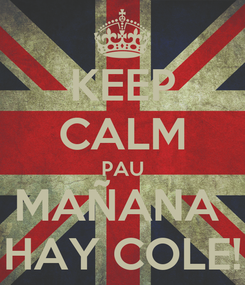 Poster: KEEP CALM PAU MAÑANA  HAY COLE!